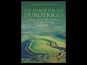 The Search for the Durotriges: Dorset and the West Country in the Late Iron Age by Martin Papworth, 2011